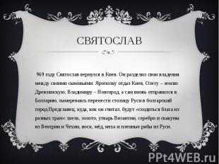 В 969 году Святослав вернулся в Киев. Он разделил свои владения между своими сын