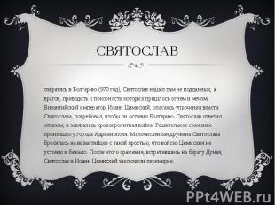 Возвратясь в Болгарию (970 год), Святослав нашел там не подданных, а врагов, при
