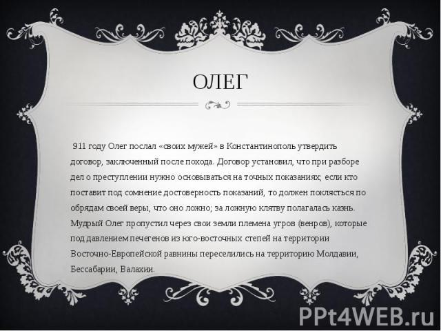 В 911 году Олег послал «своих мужей» в Константинополь утвердить договор, заключенный после похода. Договор установил, что при разборе дел о преступлении нужно основываться на точных показаниях; если кто поставит под сомнение достоверность показаний…