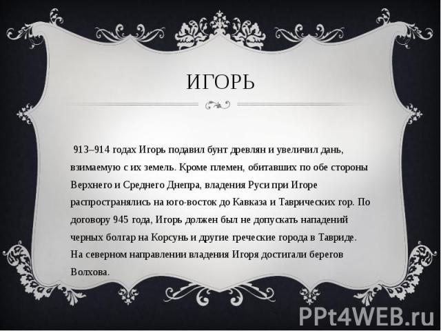 В 913–914 годах Игорь подавил бунт древлян и увеличил дань, взимаемую с их земель. Кроме племен, обитавших по обе стороны Верхнего и Среднего Днепра, владения Руси при Игоре распространялись на юго-восток до Кавказа и Таврических гор. По договору 94…