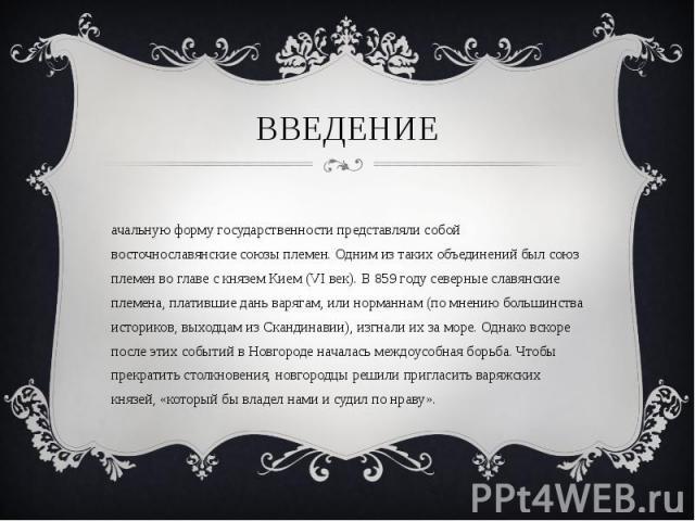 Начальную форму государственности представляли собой восточнославянские союзы племен. Одним из таких объединений был союз племен во главе с князем Кием (VI век). В 859 году северные славянские племена, платившие дань варягам, или норманнам (по мнени…
