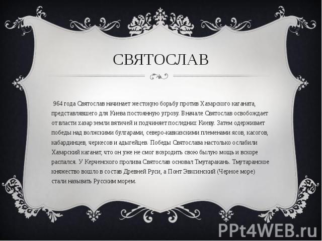 С 964 года Святослав начинает жестокую борьбу против Хазарского каганата, представлявшего для Киева постоянную угрозу. Вначале Святослав освобождает от власти хазар земли вятичей и подчиняет последних Киеву. Затем одерживает победы над волжскими бул…