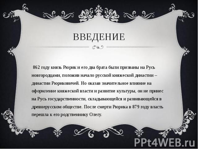 В 862 году князь Рюрик и его два брата были призваны на Русь новгородцами, положив начало русской княжеской династии – династии Рюриковичей. Но оказав значительное влияние на оформление княжеской власти и развитие культуры, он не принес на Русь госу…