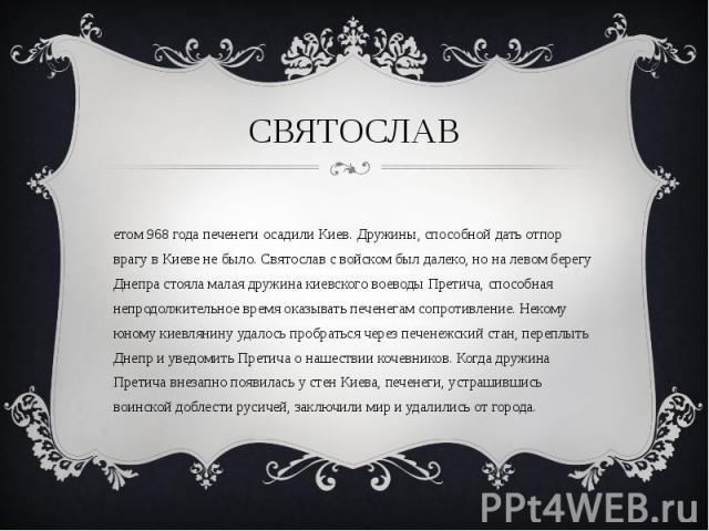 Летом 968 года печенеги осадили Киев. Дружины, способной дать отпор врагу в Киеве не было. Святослав с войском был далеко, но на левом берегу Днепра стояла малая дружина киевского воеводы Претича, способная непродолжительное время оказывать печенега…