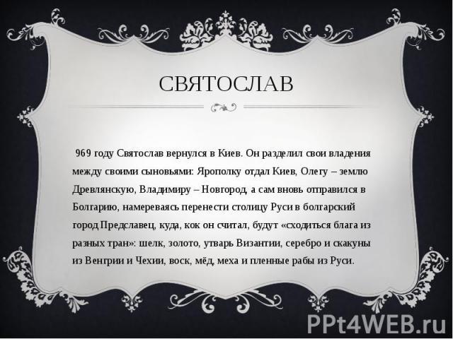 В 969 году Святослав вернулся в Киев. Он разделил свои владения между своими сыновьями: Ярополку отдал Киев, Олегу – землю Древлянскую, Владимиру – Новгород, а сам вновь отправился в Болгарию, намереваясь перенести столицу Руси в болгарский город Пр…