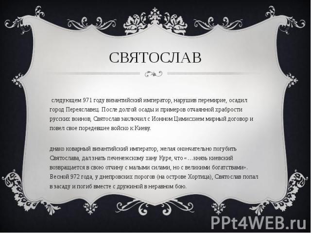 В следующем 971 году византийский император, нарушив перемирие, осадил город Переяславец. После долгой осады и примеров отчаянной храбрости русских воинов, Святослав заключил с Ионном Цимисхием мирный договор и повел свое поредевшее войско к Киеву. …