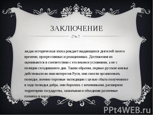 Каждая историческая эпоха рождает выдающихся деятелей своего времени, прогрессивных и реакционных. Достижения их оцениваются в соответствии с его веком и условиями, а не с позиции сегодняшнего дня. Таким образом, первые русские князья действовали во…