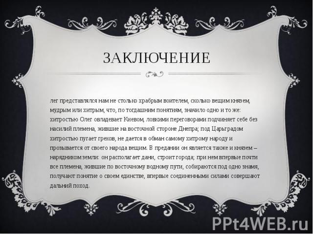 Олег представлялся нам не столько храбрым воителем, сколько вещим князем, мудрым или хитрым, что, по тогдашним понятиям, значило одно и то же: хитростью Олег овладевает Киевом, ловкими переговорами подчиняет себе без насилий племена, жившие на восто…