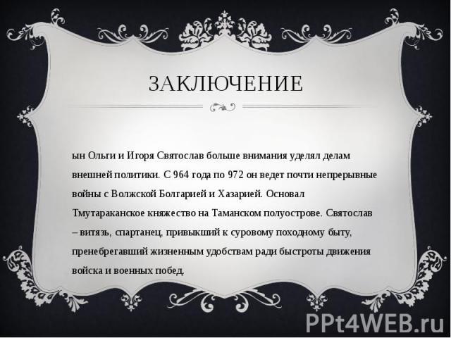 Сын Ольги и Игоря Святослав больше внимания уделял делам внешней политики. С 964 года по 972 он ведет почти непрерывные войны с Волжской Болгарией и Хазарией. Основал Тмутараканское княжество на Таманском полуострове. Святослав – витязь, спартанец, …