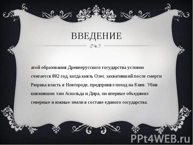 Датой образования Древнерусского государства условно считается 882 год, когда князь Олег, захвативший после смерти Рюрика власть в Новгороде, предпринял поход на Киев. Убив княживших там Аскольда и Дира, он впервые объединил северные и южные земли в…