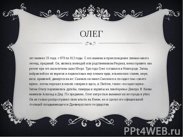 Олег княжил 33 года: с 879 по 912 годы. С его именем и происхождение связано много легенд, преданий. Он, являясь воеводой или родственником Рюрика, начал править как регент при его малолетнем сыне Игоре. Три года Олег оставался в Новгороде. Затем, н…