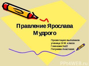 Правление Ярослава Мудрого Презентацию выполнила ученица 10 М класса Гимназии №2