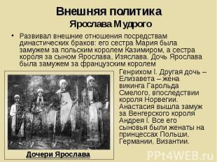 Внешняя политика Ярослава Мудрого Развивал внешние отношения посредствам династи
