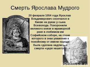 Смерть Ярослава Мудрого 20 февраля 1054 года Ярослав Владимирович скончался в Ки