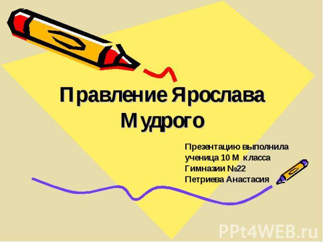 Правление Ярослава Мудрого Презентацию выполнила ученица 10 М класса Гимназии №22 Петриева Анастасия