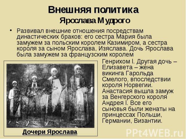 Внешняя политика Ярослава Мудрого Развивал внешние отношения посредствам династических браков: его сестра Мария была замужем за польским королем Казимиром, а сестра короля за сыном Ярослава, Изяслава. Дочь Ярослава была замужем за французским королем