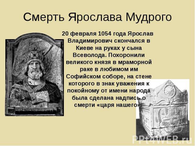 Смерть Ярослава Мудрого 20 февраля 1054 года Ярослав Владимирович скончался в Киеве на руках у сына Всеволода. Похоронили великого князя в мраморной раке в любимом им Софийском соборе, на стене которого в знак уважения к покойному от имени народа бы…