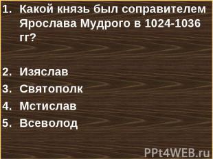 Какой князь был соправителем Ярослава Мудрого в 1024-1036 гг? Какой князь был со