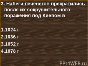 3. Набеги печенегов прекратились после их сокрушительного поражения под Киевом в