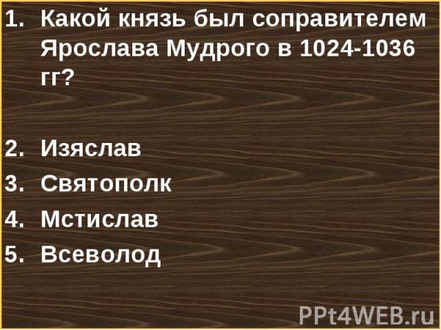 Какой князь был соправителем Ярослава Мудрого в 1024-1036 гг? Какой князь был соправителем Ярослава Мудрого в 1024-1036 гг? Изяслав Святополк Мстислав Всеволод