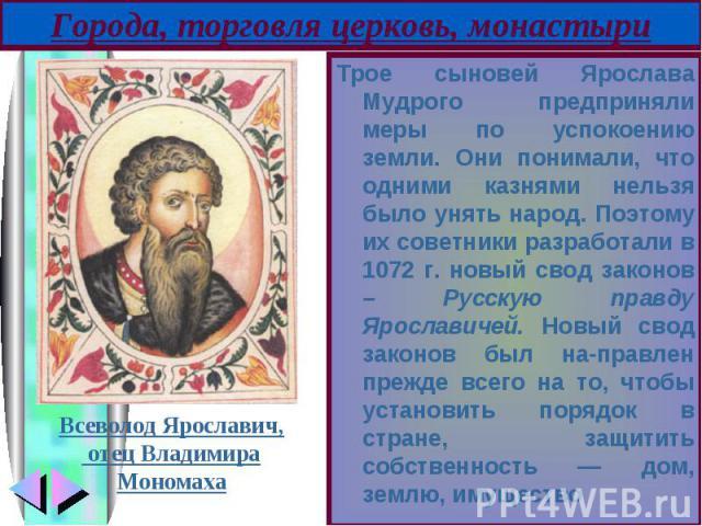 Трое сыновей Ярослава Мудрого предприняли меры по успокоению земли. Они понимали, что одними казнями нельзя было унять народ. Поэтому их советники разработали в 1072 г. новый свод законов – Русскую правду Ярославичей. Новый свод законов был нап…