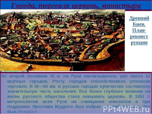Ко второй половине XI в. па Руси насчитывалось уже около 42 крупных городов. Росту городов способствовала успешная торговля. В XI—XII вв. в русских городах купечество составляло значительную часть населения. Все более глубокое влияние на жизнь русск…