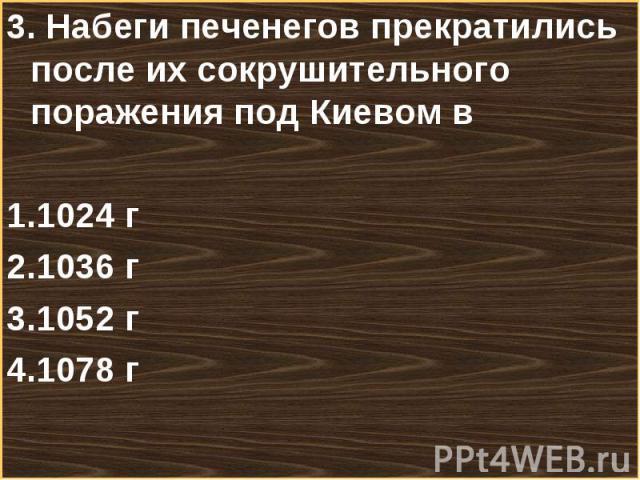 3. Набеги печенегов прекратились после их сокрушительного поражения под Киевом в 3. Набеги печенегов прекратились после их сокрушительного поражения под Киевом в 1024 г 1036 г 1052 г 1078 г