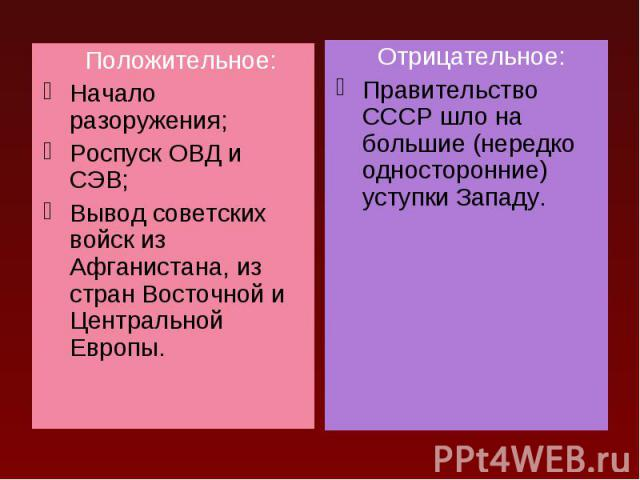 Положительное: Положительное: Начало разоружения; Роспуск ОВД и СЭВ; Вывод советских войск из Афганистана, из стран Восточной и Центральной Европы.