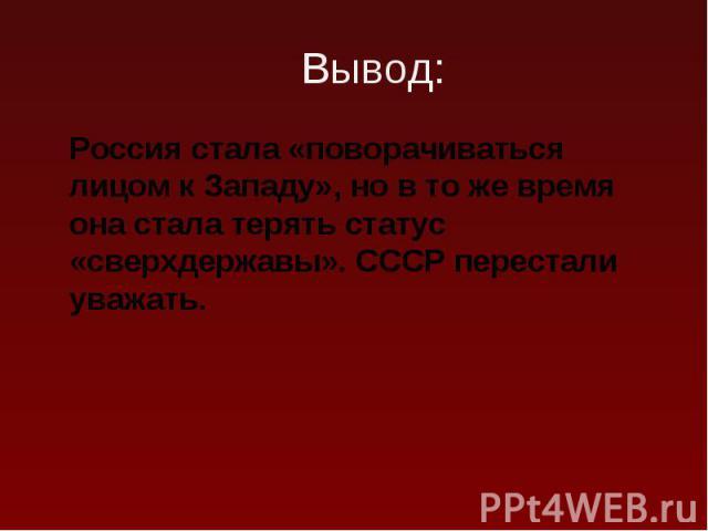 Россия стала «поворачиваться лицом к Западу», но в то же время она стала терять статус «сверхдержавы». СССР перестали уважать. Россия стала «поворачиваться лицом к Западу», но в то же время она стала терять статус «сверхдержавы». СССР перестали уважать.