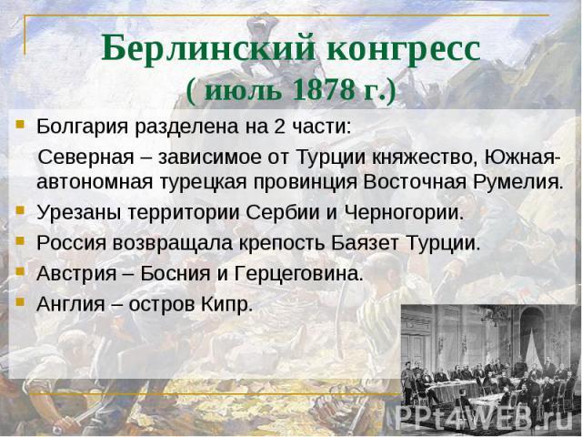 Болгария разделена на 2 части: Болгария разделена на 2 части: Северная – зависимое от Турции княжество, Южная- автономная турецкая провинция Восточная Румелия. Урезаны территории Сербии и Черногории. Россия возвращала крепость Баязет Турции. Австрия…