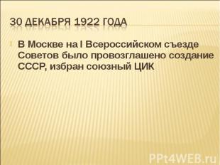 В Москве на I Всероссийском съезде Советов было провозглашено создание СССР, изб