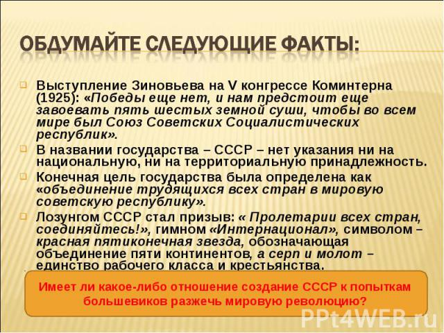 Выступление Зиновьева на V конгрессе Коминтерна (1925): «Победы еще нет, и нам предстоит еще завоевать пять шестых земной суши, чтобы во всем мире был Союз Советских Социалистических республик». Выступление Зиновьева на V конгрессе Коминтерна (1925)…