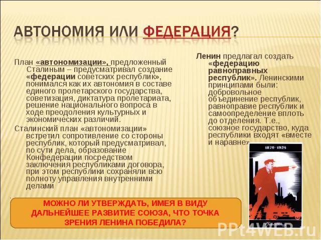 План «автономизации», предложенный Сталиным – предусматривал создание «федерации советских республик», понимался как их автономия в составе единого пролетарского государства, советизация, диктатура пролетариата, решение национального вопроса в ходе …