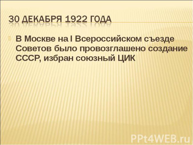 В Москве на I Всероссийском съезде Советов было провозглашено создание СССР, избран союзный ЦИК В Москве на I Всероссийском съезде Советов было провозглашено создание СССР, избран союзный ЦИК