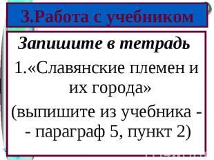 Запишите в тетрадь Запишите в тетрадь «Славянские племен и их города» (выпишите