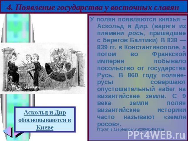 У полян появляются князья – Аскольд и Дир. (варяги из племени рось, пришедшие с берегов Балтики) В 838 — 839 гг. в Константинополе, а потом во Франкской империи побывало посольство от государства Русь. В 860 году поляне-русы совершают опустошительны…