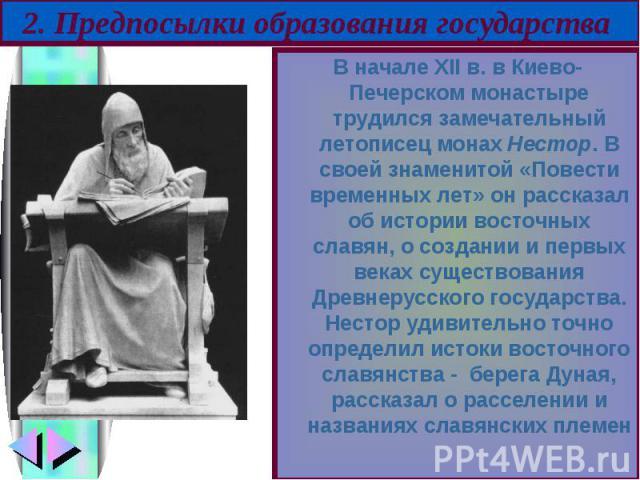 В начале ХII в. в Киево-Печерском монастыре трудился замечательный летописец монах Нестор. В своей знаменитой «Повести временных лет» он рассказал об истории восточных славян, о создании и первых веках существования Древнерусского государства. Несто…