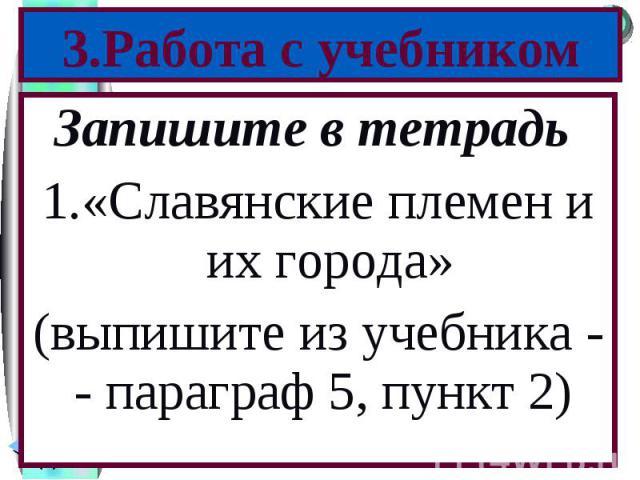 Запишите в тетрадь Запишите в тетрадь «Славянские племен и их города» (выпишите из учебника - - параграф 5, пункт 2)