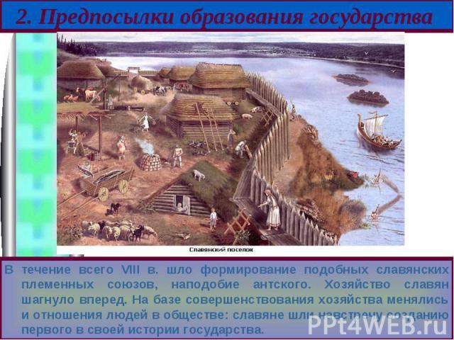 В течение всего VIII в. шло формирование подобных славянских племенных союзов, наподобие антского. Хозяйство славян шагнуло вперед. На базе совершенствования хозяйства менялись и отношения людей в обществе: славяне шли навстречу созданию первого в с…