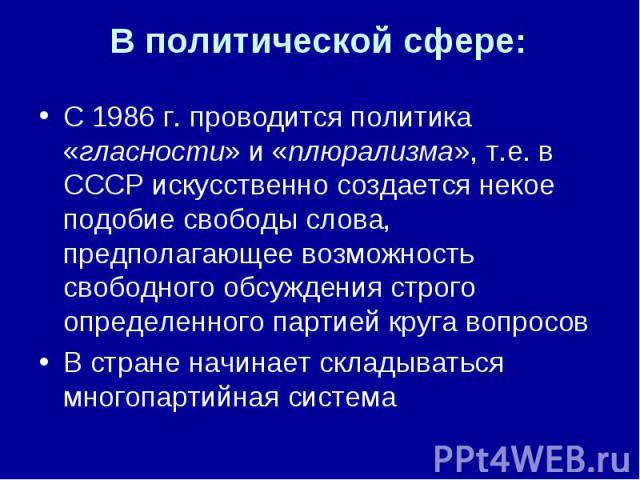 В политической сфере: С 1986 г. проводится политика «гласности» и «плюрализма», т.е. в СССР искусственно создается некое подобие свободы слова, предполагающее возможность свободного обсуждения строго определенного партией круга вопросов В стране нач…