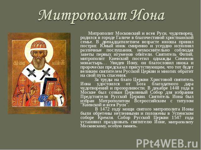 Митрополит Московский и всея Руси, чудотворец, родился в городе Галиче в благочестивой христианской семье. В двенадцатилетнем возрасте юноша принял постриг. Юный инок смиренно и усердно исполнял различные послушания, неукоснительно соблюдая заветы п…
