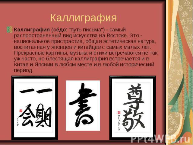 """Каллиграфия Каллиграфия (сёдо: """"путь письма"""") - самый распространенный вид искусства на Востоке. Это - национальное пристрастие, общая эстетическая натура, воспитанная у японцев и китайцев с самых малых лет. Прекрасные картины, музыка и ст…"""