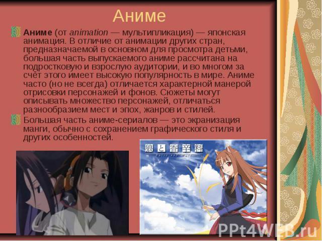 Аниме Аниме (от animation — мультипликация) — японская анимация. В отличие от анимации других стран, предназначаемой в основном для просмотра детьми, большая часть выпускаемого аниме рассчитана на подростковую и взрослую аудитории, и во многом за сч…