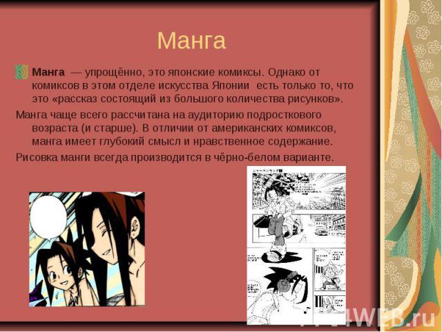 Манга Манга — упрощённо, это японские комиксы. Однако от комиксов в этом отделе искусства Японии есть только то, что это «рассказ состоящий из большого количества рисунков». Манга чаще всего рассчитана на аудиторию подросткового возраста…