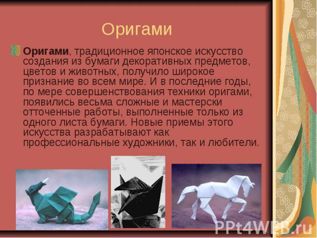 Оригами Оригами, традиционное японское искусство создания из бумаги декоративных предметов, цветов и животных, получило широкое признание во всем мире. И в последние годы, по мере совершенствования техники оригами, появились весьма сложные и мастерс…