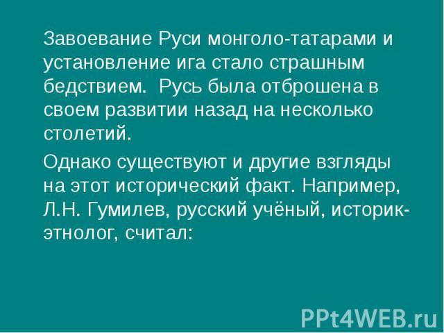 Завоевание Руси монголо-татарами и установление ига стало страшным бедствием. Русь была отброшена в своем развитии назад на несколько столетий. Однако существуют и другие взгляды на этот исторический факт. Например, Л.Н. Гумилев, русский учёный, ист…