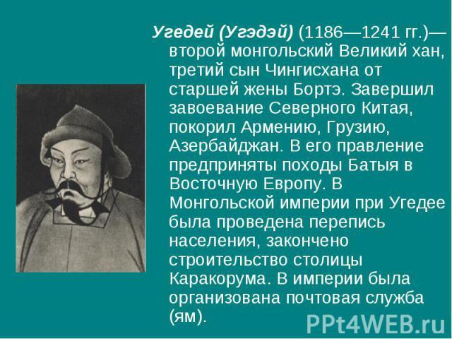 Угедей (Угэдэй) (1186—1241 гг.)—второй монгольский Великий хан, третий сын Чингисхана от старшей жены Бортэ. Завершил завоевание Северного Китая, покорил Армению, Грузию, Азербайджан. В его правление предприняты походы Батыя в Восточную Европу. В Мо…