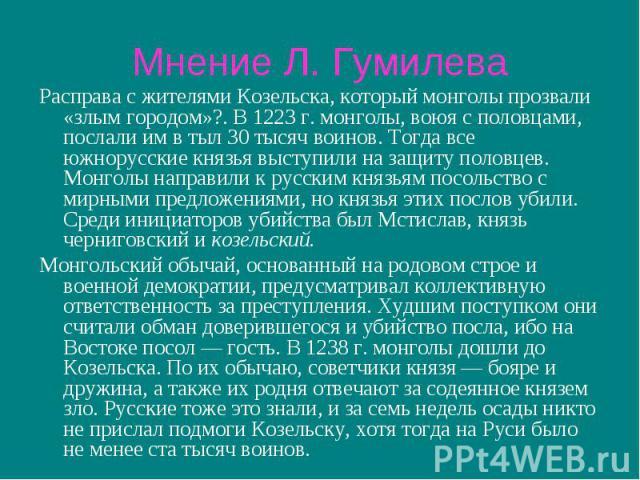 Мнение Л. Гумилева Расправа с жителями Козельска, который монголы прозвали «злым городом»?. В 1223 г. монголы, воюя с половцами, послали им в тыл 30 тысяч воинов. Тогда все южнорусские князья выступили на защиту половцев. Монголы направили к русским…