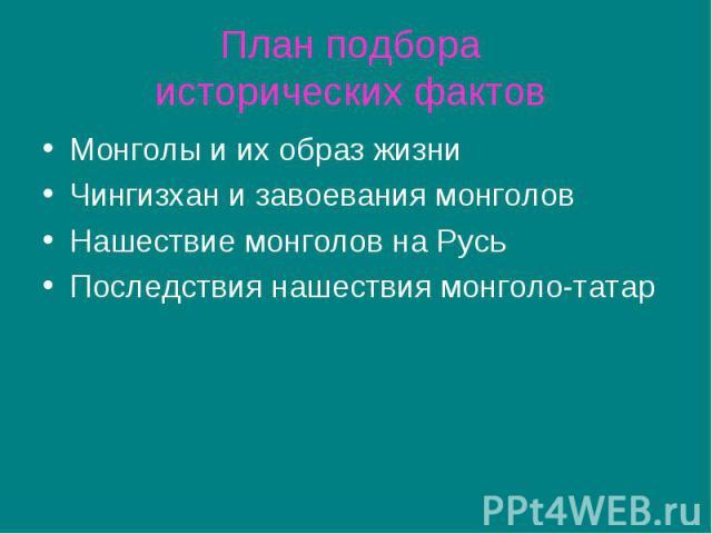 План подбора исторических фактов Монголы и их образ жизни Чингизхан и завоевания монголов Нашествие монголов на Русь Последствия нашествия монголо-татар