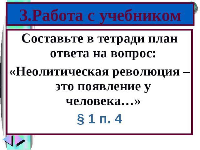 Составьте в тетради план ответа на вопрос: Составьте в тетради план ответа на вопрос: «Неолитическая революция – это появление у человека…» § 1 п. 4